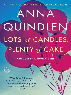 Lots of Candles, Plenty of Cake by Anna Quindlen.                                              AVAILABLE eBook.